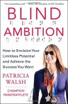 Blind Ambition: How to Envision Your Limitless Potential and Achieve the Success You Want - Patricia Walsh