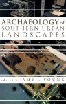 Archaeology of Southern Urban Landscapes - Amy Young, Shannon Lee Dawdy, Martha Zierden, Bonnie L. Gums, Joseph W. Joseph, Linda Derry, Patrick Garrow, Terry Kline, Robert A. Genheimer, Audrey Horning, George W. Shorter Jr, Christopher Matthews