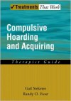 Compulsive Hoarding and Acquiring: Therapist Guide (Treatments That Work) - Gail Steketee, Randy O. Frost