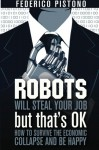Robots Will Steal Your Job, But That's OK: how to survive the economic collapse and be happy: 1 - Federico Pistono