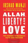 Allah, Liberty and Love: The Courage to Reconcile Faith and Freedom - Irshad Manji