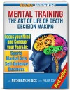 Mental Training: The Art of Life or Death Decision Making - Conquer fear in: Sports, Martial Arts, Self Defense, Business (Kindle Unlimited Mental Training) - Nicholas Black, Phillip Schenkler, John Green, Steve King