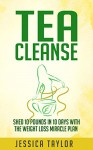 TEA CLEANSE: Shed 10 Pounds in 10 Days with the Weight Loss Miracle Plan (Tea Cleanse, Weight Loss, Healthy Living) - Jessica Taylor