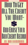 How To Get All The Credit You Want And Erase Your Bad Credit Record: And Erase Your Bad Credit Record - Bob Hammond