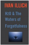 H20 and the Waters of Forgetfulness (Open Forum) - Ivan Illich