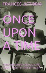 ONCE UPON A TIME: assorted poetry about: LIFE, LOVE, TRUTHS, DECEPTIONS - FRANCES VICTORIA