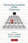 Nurturing Creativity in the Classroom - Ronald A. Beghetto, James C. Kaufman