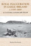 Royal Inauguration in Gaelic Ireland C.1100-1600: A Cultural Landscape Study - Elizabeth Fitzpatrick