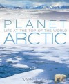 Planet Arctic: Life at the Top of the World - Wayne Lynch