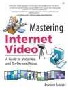 Mastering Internet Video: A Guide to Streaming and On-Demand Video: A Guide to Streaming and On-Demand Video - Damien Stolarz
