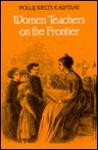 Women Teachers On The Frontier - Polly Welts Kaufman