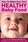 How to Make Your Own Healthy Baby Food (Includes 101 Delicious Baby Recipes) - Nancy Miller