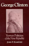 George Clinton: Yeoman Politician of the New Republic - John P. Kaminski