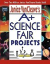 A+ Science Fair Projects - Janice VanCleave