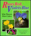 Roses Red, Violets Blue: Why Flowers Have Colors - Sylvia A. Johnson