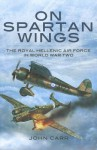 On Spartan Wings: The Royal Hellenic Air Force in World War Two - John Carr