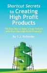 Shortcut Secrets to Creating High Profit Products - T. Rohleder