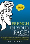 French in Your Face!: The Only Book to Match 1,001 Smiles, Frowns, and Gestures to French Expressions So You Can Learn to Live the Language! - Luc Nisset