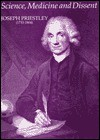 Science, Medicine, and Dissent: Joseph Priestley (1733-1804): Papers Celebrating the 250th Anniversary of the Birth of Joseph Priestley Together with - R.G.W. Anderson