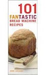 101 Fantastic Bread Machine Recipes: Experience the Pleasures of Home Baking! (101 Fantastic Recipes) - Anne Sheasby