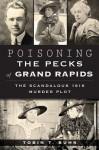 Poisoning the Pecks of Grand Rapids: The Scandalous 1916 Murder Plot - Tobin T. Buhk