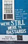 We're Still Here Ya Bastards: How the People of New Orleans Rebuilt Their City - Roberta Brandes Gratz