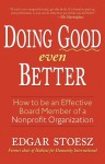 Doing Good even Better: How to be an Effective Board Member of a Nonprofit Organization - Edgar Stoesz