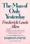 The Man of Only Yesterday: Frederick Lewis Allen, Former Editor of Harper's Magazine, Author, and Interpreter of His Times - Darwin Payne