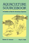 Aquaculture Sourcebook: A Guide to North American Species - Edwin S Iversen, K K Hale