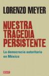 Nuestra tragedia persistente: La democracia autoritaria en México (Spanish Edition) - Lorenzo Meyer