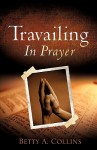 Travailing in Prayer - Betty A. Collins