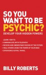 So You Want to Be Psychic?: Develop Your Hidden Powers - Billy Roberts