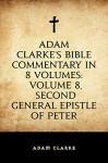 Adam Clarke's Bible Commentary in 8 Volumes: Volume 8, Second General Epistle of Peter - Adam Clarke