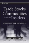 Trade Stocks and Commodities with the Insiders: Secrets of the COT Report (Wiley Trading) - Larry R. Williams