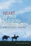 Heart of the Cariboo-Chilcotin: Stories Worth Keeping - Diana Wilson
