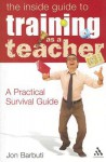 Inside Guide to Training as a Teacher: A Practical Survival Guide - Jon Barbuti