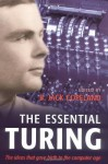 The Essential Turing: Seminal Writings in Computing, Logic, Philosophy, Artificial Intelligence, and Artificial Life plus The Secrets of Enigma - Alan M. Turing, B. Jack Copeland