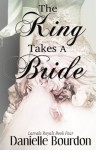 The King Takes a Bride - Danielle Bourdon