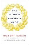 The World America Made - Robert Kagan