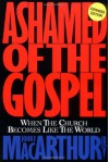 Ashamed Of The Gospel: When The Church Becomes Like The World - John F. MacArthur Jr.