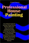 Professional House Painting: Your Ultimate Guide On Starting A House Painting Business With Smart Ideas On Outdoor Painting Plus Indoor Painting Tips To Guide You In Choosing The Best House Paint With Essential Facts On Hiring Employees And Getting More C - Freeman