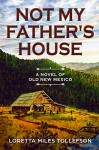 Not My Father's House: A Novel of Old New Mexico - Loretta Miles Tollefson