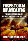 Firestorm Hamburg: The Facts Surrounding the Destruction of a German City 1943 - Martin Middlebrook
