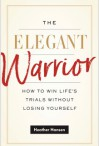 The Elegant Warrior: How To Win Life's Trials Without Losing Yourself - Heather Hansen