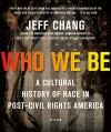 Who We Be: A Cultural History of Race in Post-Civil Rights America - Jeff Chang