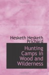 Hunting Camps in Wood and Wilderness - Hesketh Hesketh Prichard