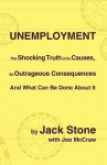 Unemployment: The Shocking Truth Of Its Causes, Its Outrageous Consequences And What Can Be Done About It - Jack Stone, Joe McCraw
