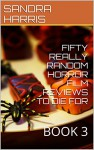FIFTY REALLY RANDOM HORROR FILM REVIEWS TO DIE FOR: BOOK 3 - SANDRA HARRIS