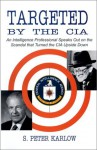 By S Peter Karlow Targeted by the CIA: An Intelligence Professional Speaks Out on the Scandal That Turned the CIA Upsi (First Edition) [Hardcover] - S Peter Karlow