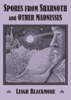 Spores from Sharnoth and Other Madnesses - Leigh Blackmore